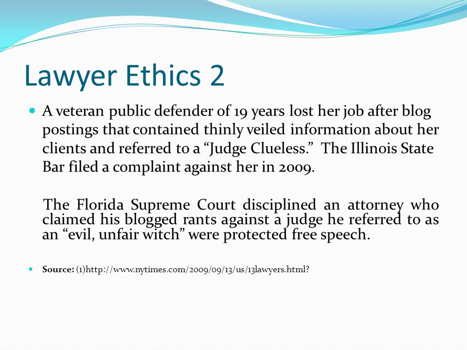 Lawyer Ethics 2 A veteran public defender of 19 years lost her job after blog postings that contained thinly veiled information about her clients and referred to a Judge Clueless. The Illinois State Bar filed a complaint against her in 2009.