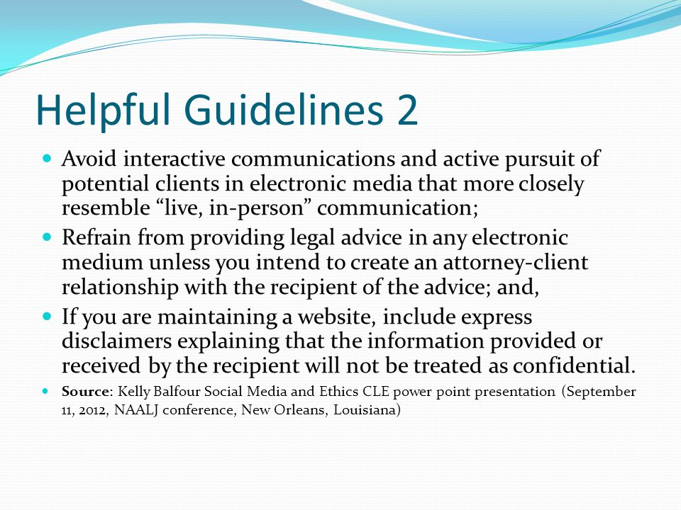 Helpful Guidelines 2 Avoid interactive communications and active pursuit of potential clients in electronic media that more closely resemble live, in-person communication; Refrain from providing legal advice in any electronic medium unless you intend to create an attorney-client relationship with the recipient of the advice; and, If you are maintaining a website, include express disclaimers explaining that the information provided or received by the recipient will not be treated as confidential.