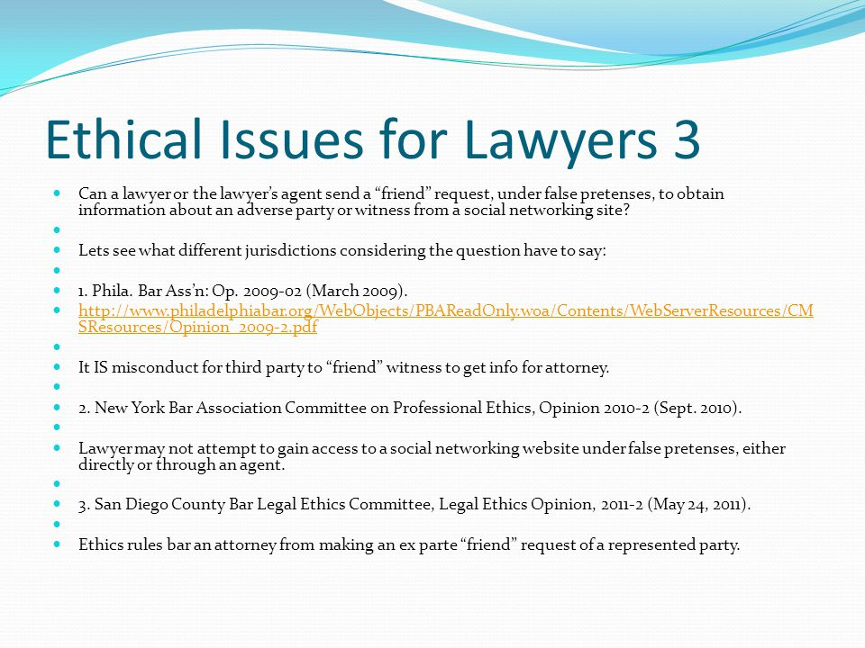 Ethical Issues for Lawyers 3 Can a lawyer or the lawyer's agent send a friend request, under false pretenses, to obtain information about an adverse party or witness from a social networking site.