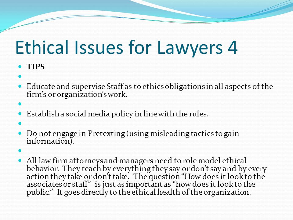 Ethical Issues for Lawyers 4 TIPS Educate and supervise Staff as to ethics obligations in all aspects of the firm's or organization's work.
