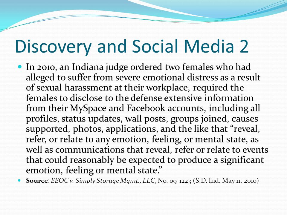 Discovery and Social Media 2 In 2010, an Indiana judge ordered two females who had alleged to suffer from severe emotional distress as a result of sexual harassment at their workplace, required the females to disclose to the defense extensive information from their MySpace and Facebook accounts, including all profiles, status updates, wall posts, groups joined, causes supported, photos, applications, and the like that reveal, refer, or relate to any emotion, feeling, or mental state, as well as communications that reveal, refer or relate to events that could reasonably be expected to produce a significant emotion, feeling or mental state. Source: EEOC v.