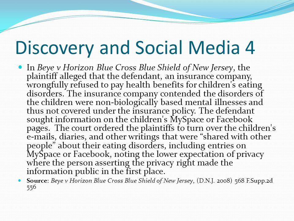 Discovery and Social Media 4 In Beye v Horizon Blue Cross Blue Shield of New Jersey, the plaintiff alleged that the defendant, an insurance company, wrongfully refused to pay health benefits for children s eating disorders.