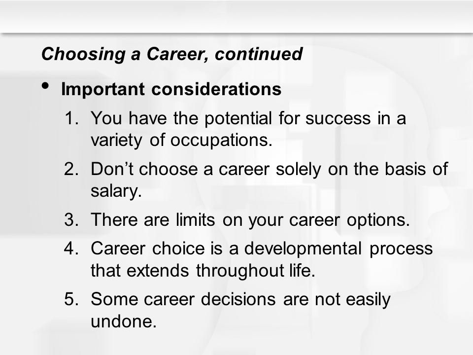 Choosing a Career, continued Important considerations 1.You have the potential for success in a variety of occupations. 2.Don't choose a career solely