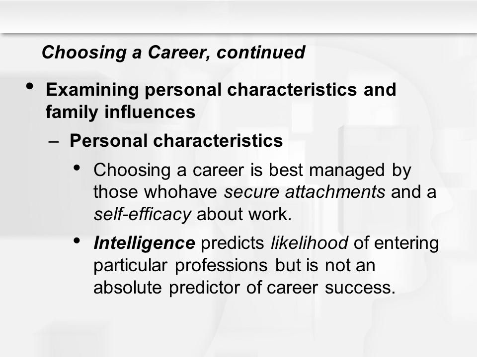 Choosing a Career, continued Personal characteristics, continued Specific aptitudes (e.g., artistic talent) are more important than general intelligence.