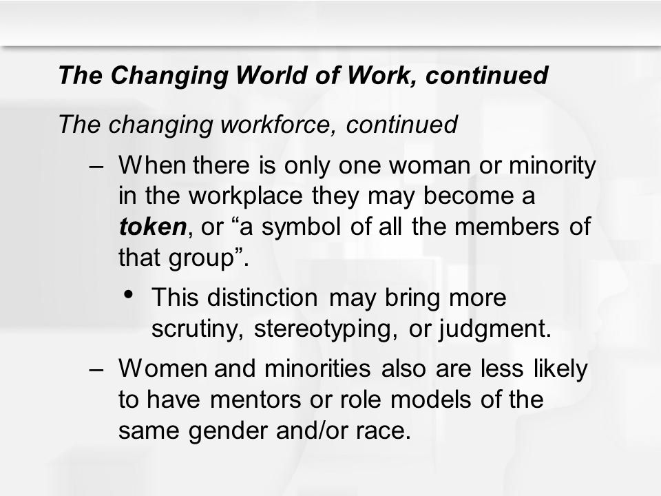 The Changing World of Work, continued The changing workforce, continued –When there is only one woman or minority in the workplace they may become a t