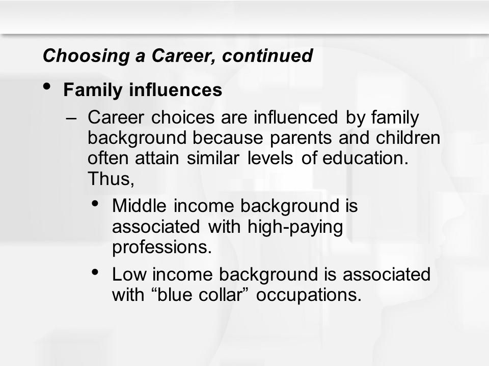 Choosing a Career, continued Family influences –Career choices are influenced by family background because parents and children often attain similar l