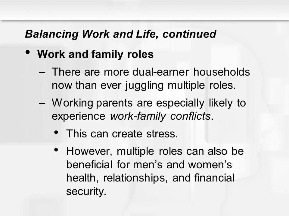 Balancing Work and Life, continued Work and family roles –There are more dual-earner households now than ever juggling multiple roles. –Working parent