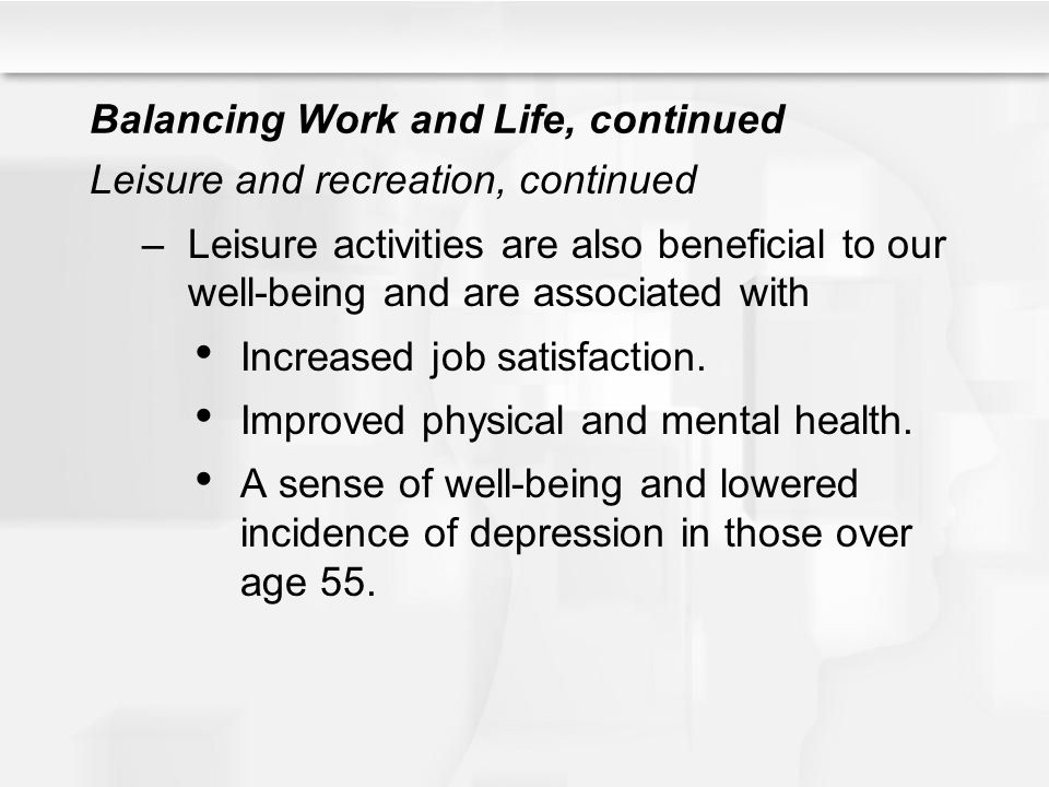 Balancing Work and Life, continued Leisure and recreation, continued –Leisure activities are also beneficial to our well-being and are associated with