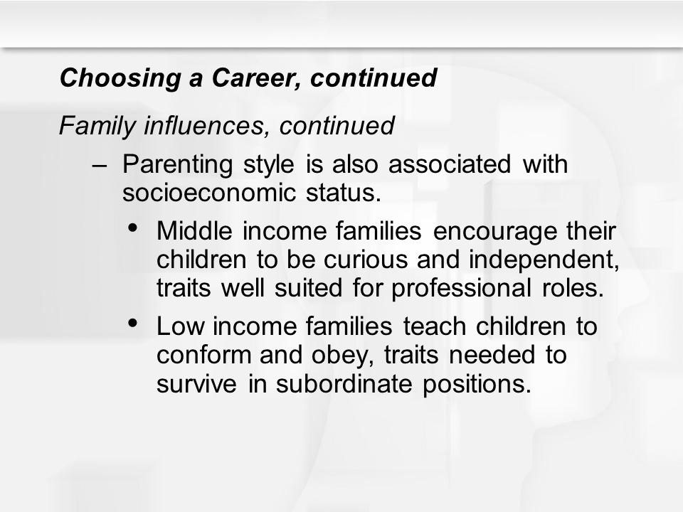 Choosing a Career, continued Family influences, continued –Parenting style is also associated with socioeconomic status. Middle income families encour