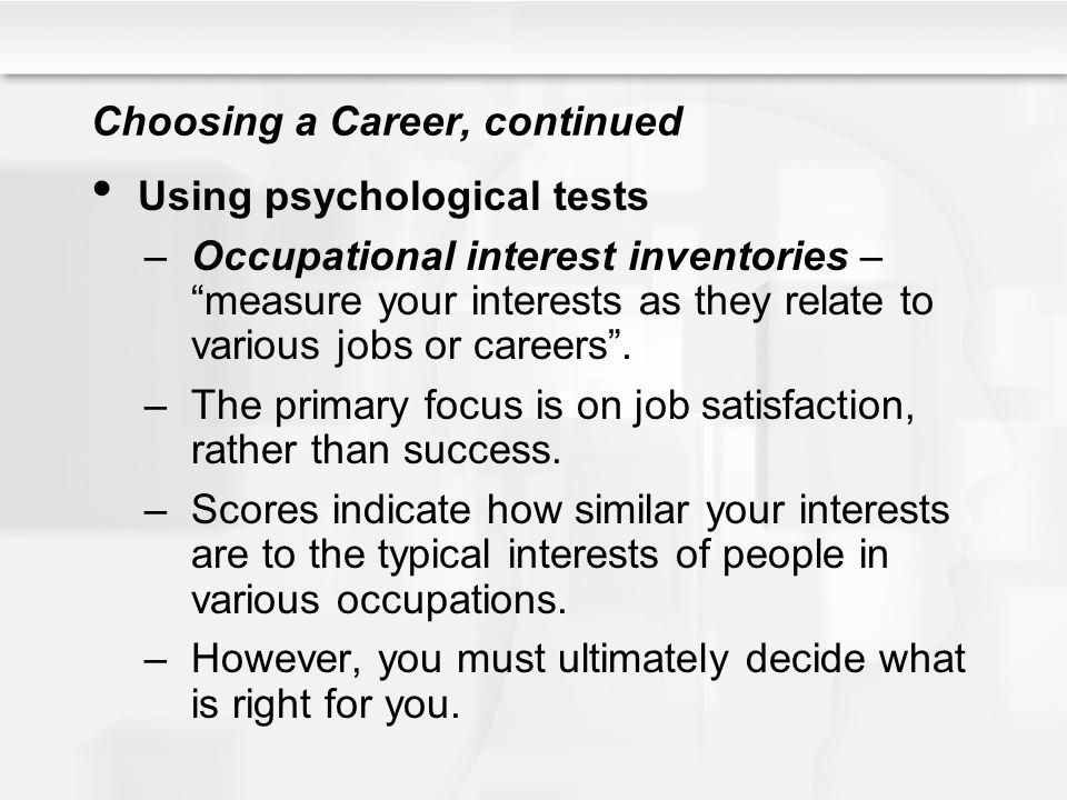 "Choosing a Career, continued Using psychological tests –Occupational interest inventories – ""measure your interests as they relate to various jobs or"