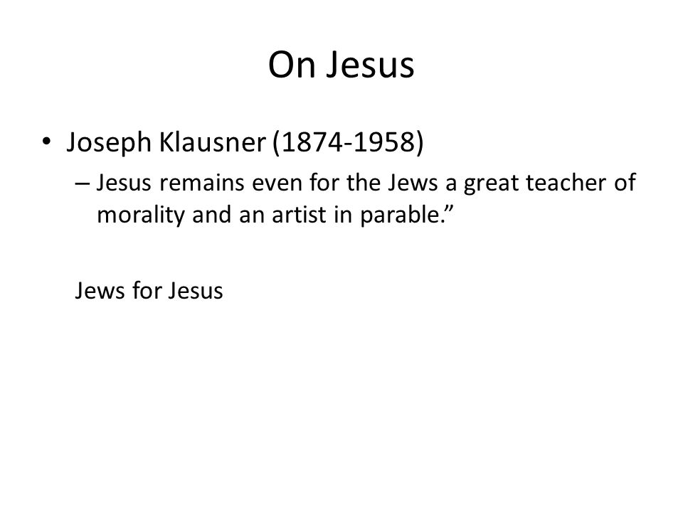 On Jesus Joseph Klausner (1874-1958) – Jesus remains even for the Jews a great teacher of morality and an artist in parable. Jews for Jesus