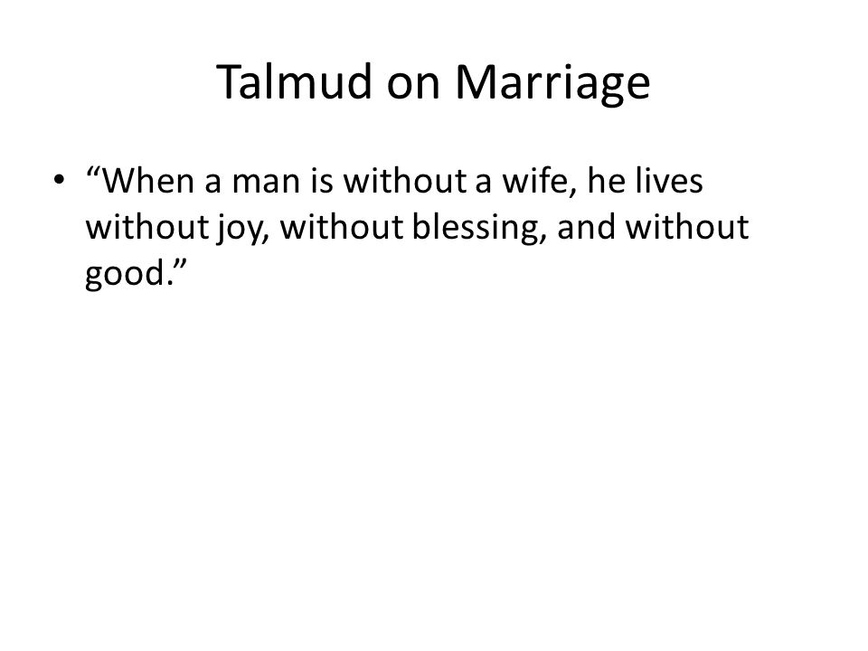 Talmud on Marriage When a man is without a wife, he lives without joy, without blessing, and without good.