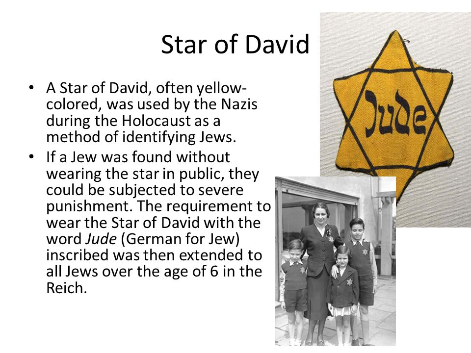 Star of David A Star of David, often yellow- colored, was used by the Nazis during the Holocaust as a method of identifying Jews.