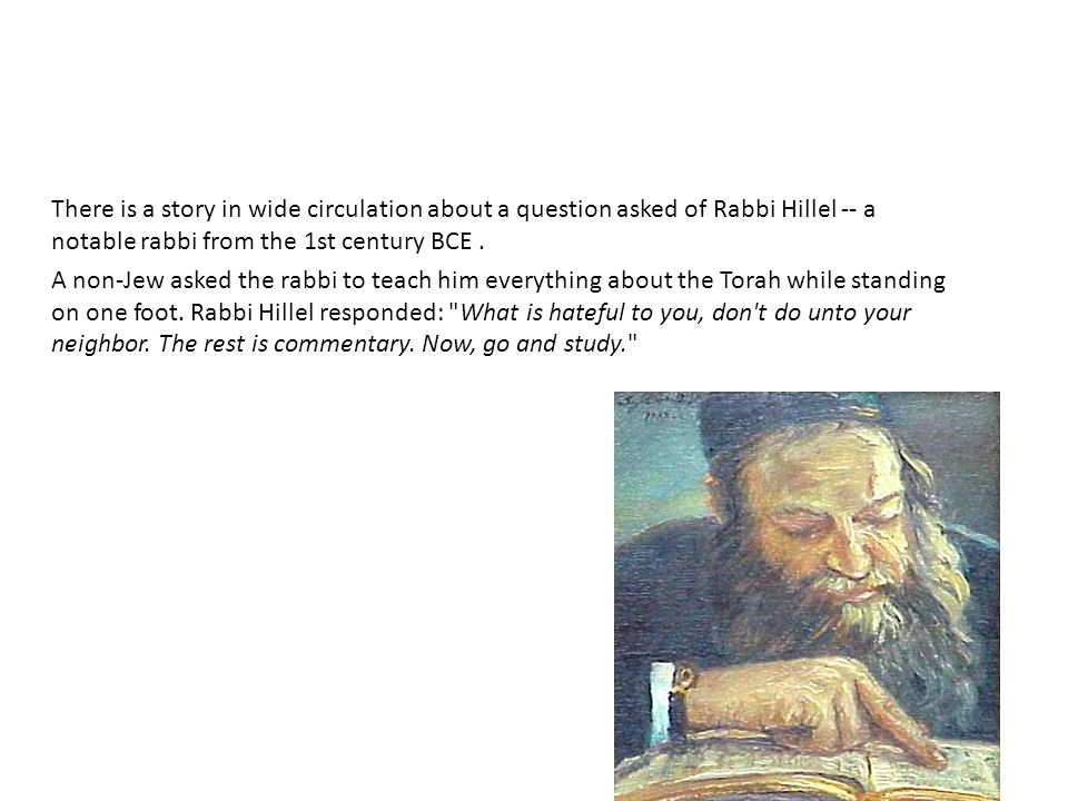 There is a story in wide circulation about a question asked of Rabbi Hillel -- a notable rabbi from the 1st century BCE.