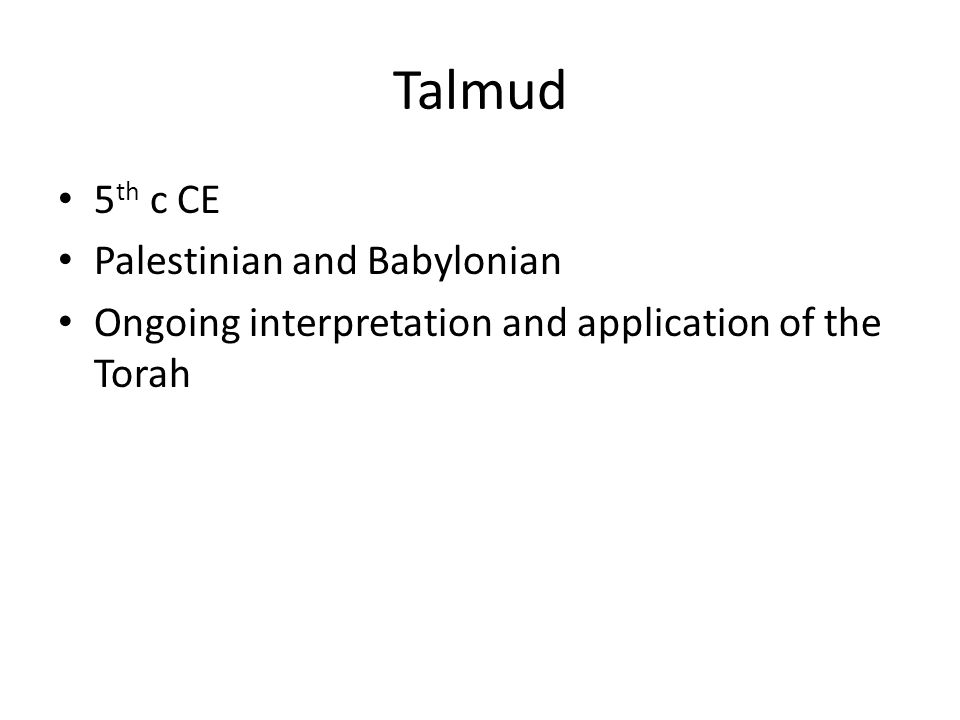 Talmud 5 th c CE Palestinian and Babylonian Ongoing interpretation and application of the Torah