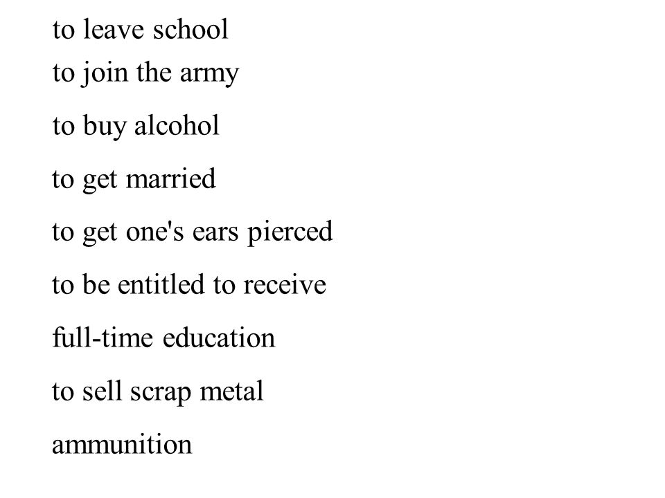 to leave school to join the army to buy alcohol to get married to get one s ears pierced to be entitled to receive full-time education to sell scrap metal ammunition