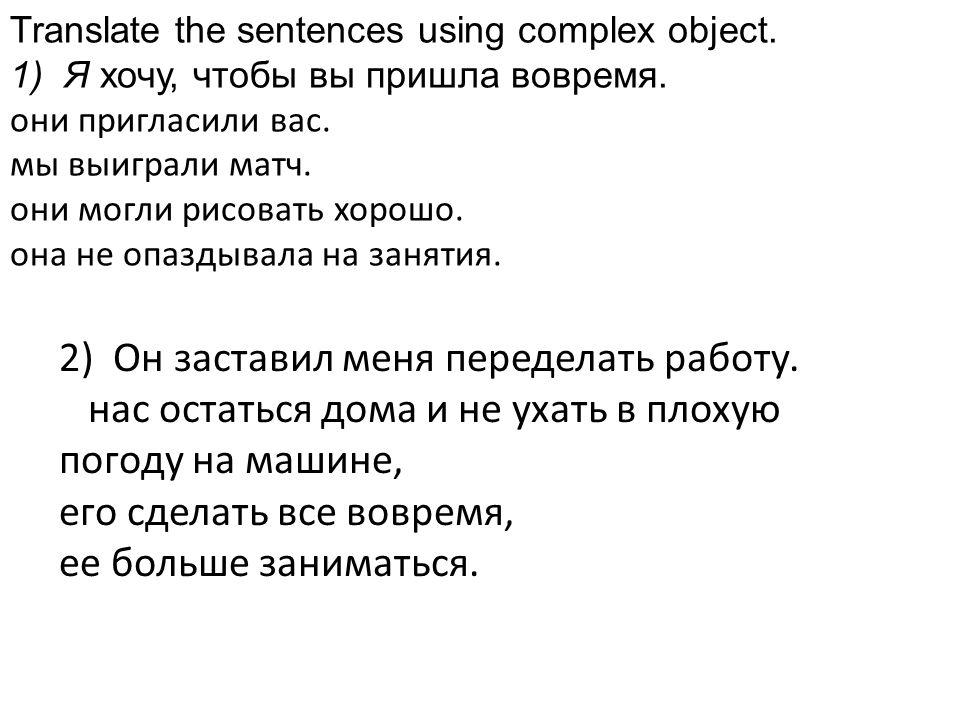 Translate the sentences using complex object. 1)Я хочу, чтобы вы пришла вовремя. они пригласили вас. мы выиграли матч. они могли рисовать хорошо. она