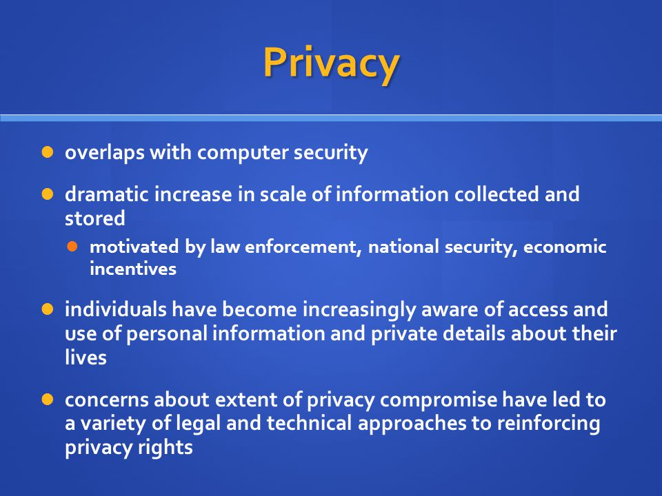 Privacy overlaps with computer security dramatic increase in scale of information collected and stored motivated by law enforcement, national security