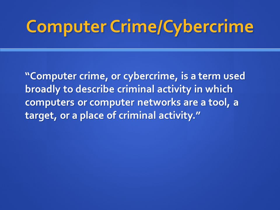 "Computer Crime/Cybercrime ""Computer crime, or cybercrime, is a term used broadly to describe criminal activity in which computers or computer networks"