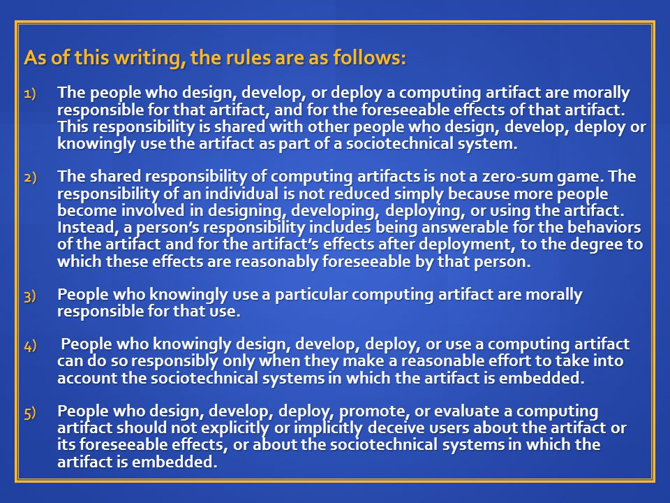 As of this writing, the rules are as follows: 1) The people who design, develop, or deploy a computing artifact are morally responsible for that artif