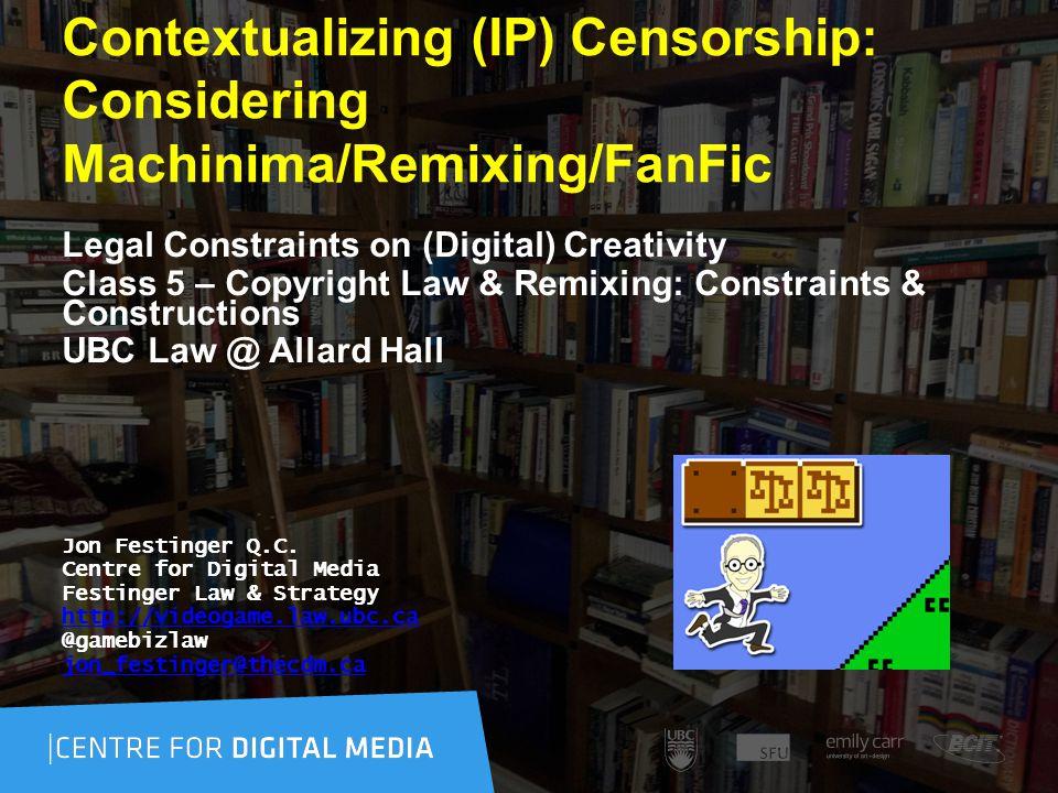 Contextualizing (IP) Censorship: Considering Machinima/Remixing/FanFic Legal Constraints on (Digital) Creativity Class 5 – Copyright Law & Remixing: Constraints & Constructions UBC Law @ Allard Hall Jon Festinger Q.C.
