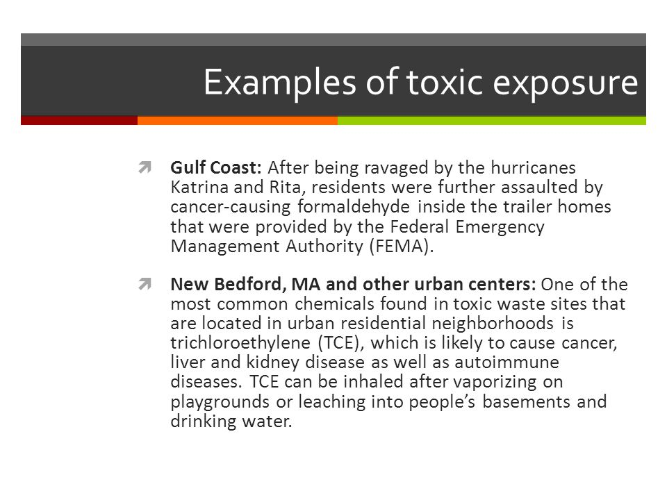 Examples of toxic exposure  Gulf Coast: After being ravaged by the hurricanes Katrina and Rita, residents were further assaulted by cancer-causing formaldehyde inside the trailer homes that were provided by the Federal Emergency Management Authority (FEMA).