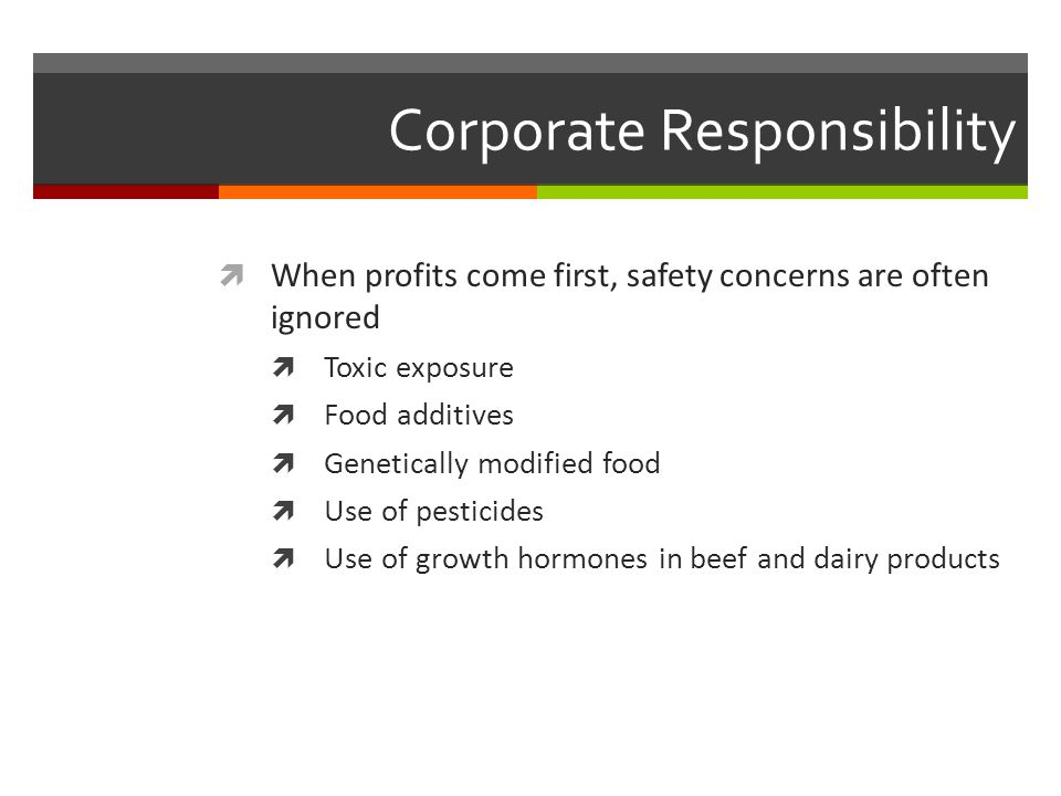 Corporate Responsibility  When profits come first, safety concerns are often ignored  Toxic exposure  Food additives  Genetically modified food  Use of pesticides  Use of growth hormones in beef and dairy products