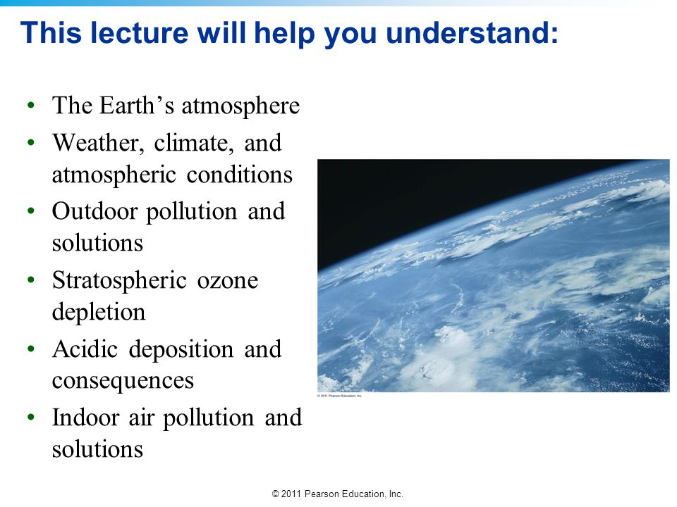 © 2011 Pearson Education, Inc. This lecture will help you understand: The Earth's atmosphere Weather, climate, and atmospheric conditions Outdoor poll