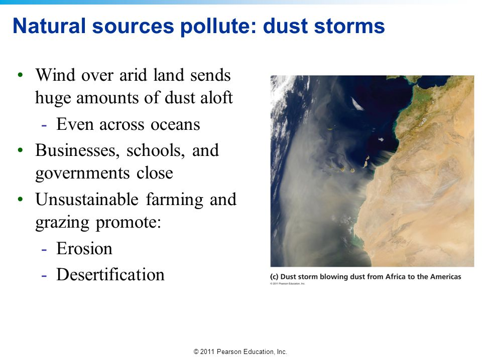 © 2011 Pearson Education, Inc. Wind over arid land sends huge amounts of dust aloft -Even across oceans Businesses, schools, and governments close Uns