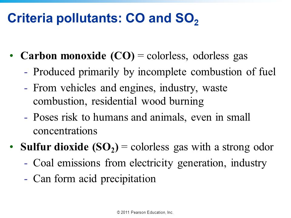 © 2011 Pearson Education, Inc. Criteria pollutants: CO and SO 2 Carbon monoxide (CO) = colorless, odorless gas -Produced primarily by incomplete combu