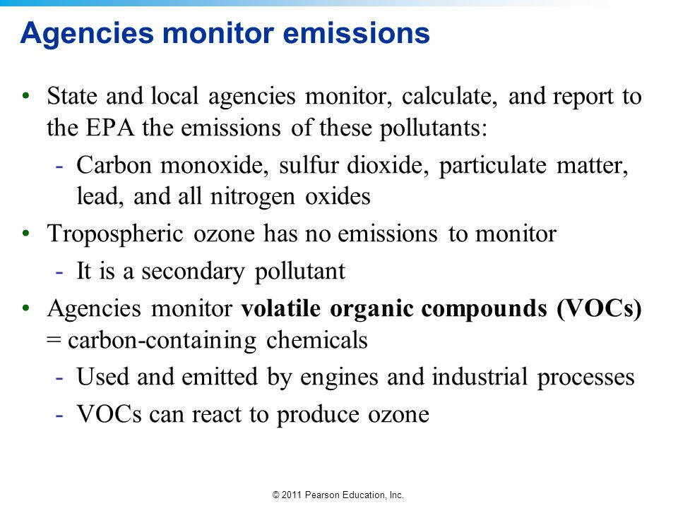 © 2011 Pearson Education, Inc. Agencies monitor emissions State and local agencies monitor, calculate, and report to the EPA the emissions of these po