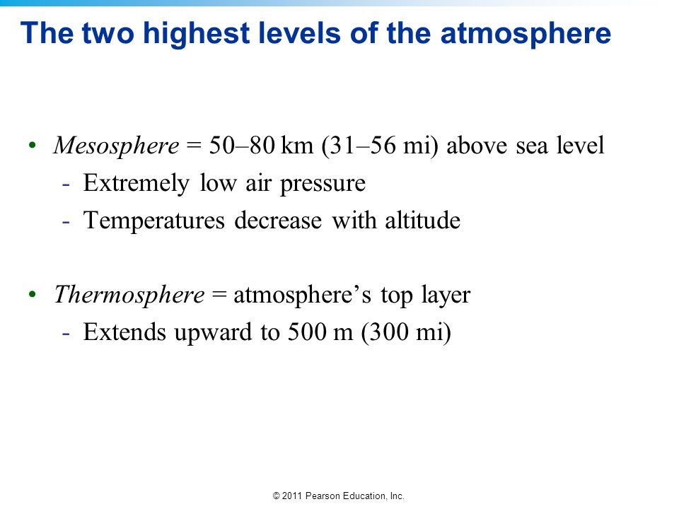 © 2011 Pearson Education, Inc. The two highest levels of the atmosphere Mesosphere = 50–80 km (31–56 mi) above sea level -Extremely low air pressure -