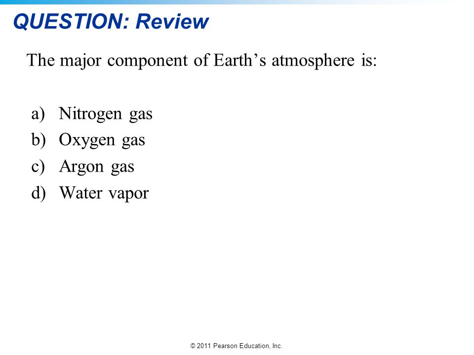 © 2011 Pearson Education, Inc. QUESTION: Review The major component of Earth's atmosphere is: a)Nitrogen gas b)Oxygen gas c)Argon gas d)Water vapor