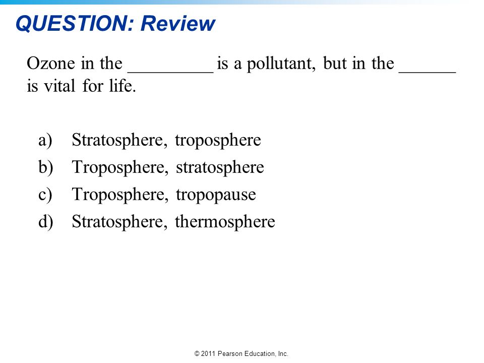 © 2011 Pearson Education, Inc. QUESTION: Review Ozone in the _________ is a pollutant, but in the ______ is vital for life. a)Stratosphere, tropospher