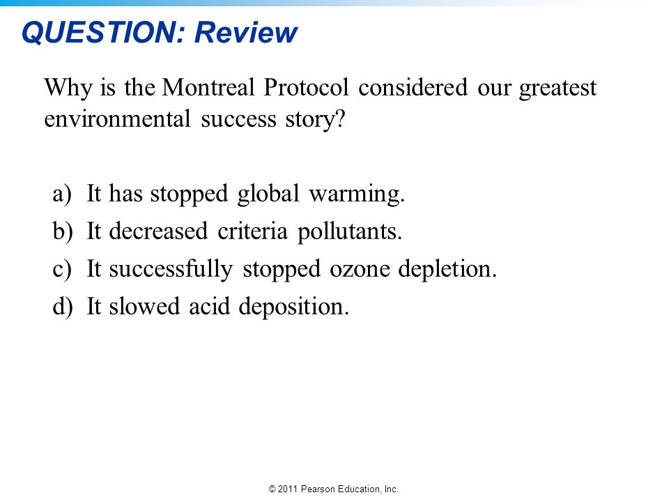 © 2011 Pearson Education, Inc. QUESTION: Review Why is the Montreal Protocol considered our greatest environmental success story? a)It has stopped glo