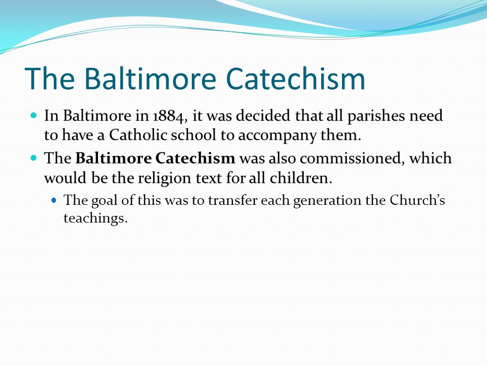 The Baltimore Catechism In Baltimore in 1884, it was decided that all parishes need to have a Catholic school to accompany them.