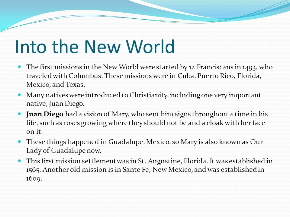 Into the New World The first missions in the New World were started by 12 Franciscans in 1493, who traveled with Columbus.