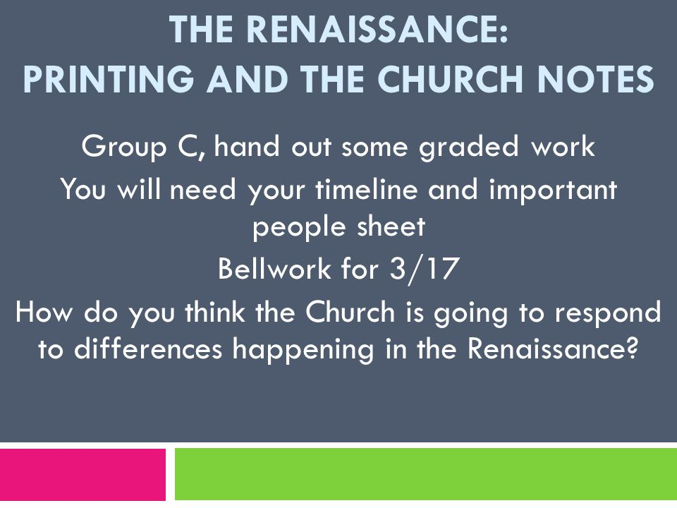 THE RENAISSANCE: PRINTING AND THE CHURCH NOTES Group C, hand out some graded work You will need your timeline and important people sheet Bellwork for 3/17 How do you think the Church is going to respond to differences happening in the Renaissance