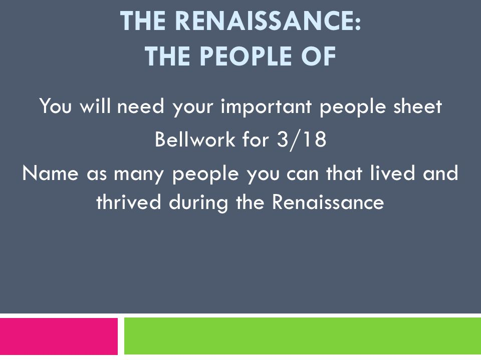 THE RENAISSANCE: THE PEOPLE OF You will need your important people sheet Bellwork for 3/18 Name as many people you can that lived and thrived during the Renaissance