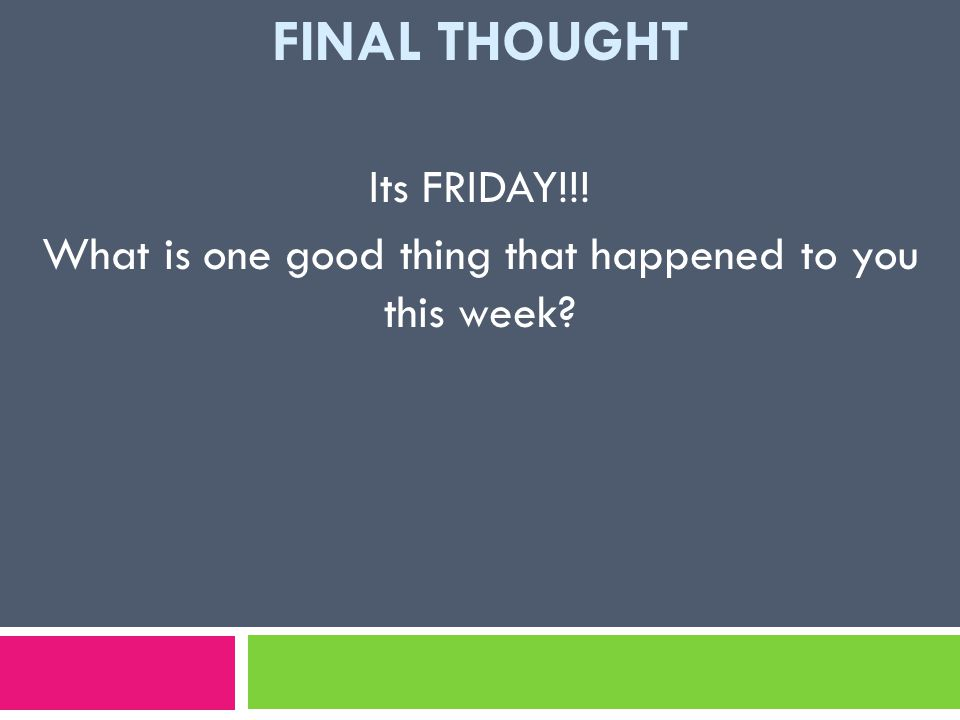 FINAL THOUGHT Its FRIDAY!!! What is one good thing that happened to you this week
