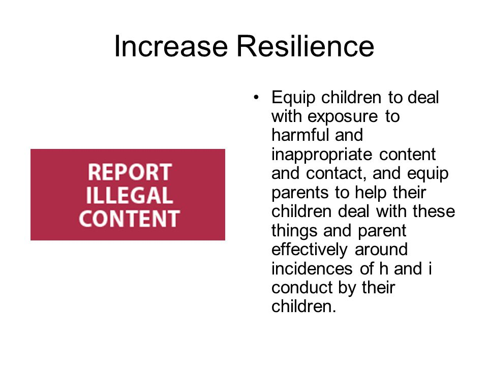 Increase Resilience Equip children to deal with exposure to harmful and inappropriate content and contact, and equip parents to help their children de