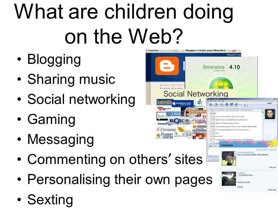 What are children doing on the Web? Blogging Sharing music Social networking Gaming Messaging Commenting on others ' sites Personalising their own pag