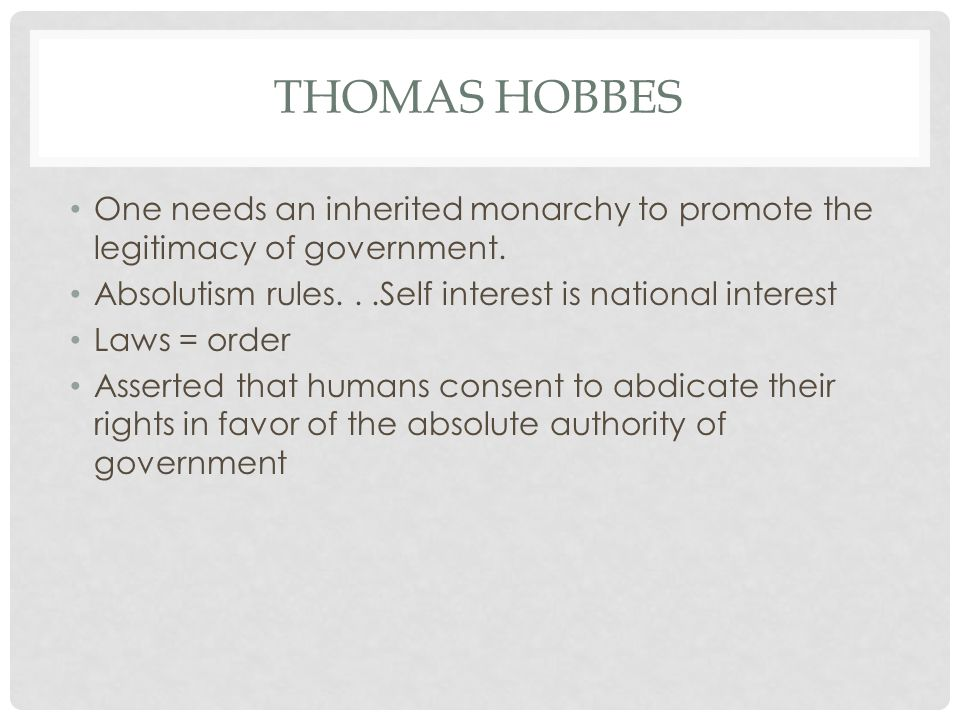 THOMAS HOBBES One needs an inherited monarchy to promote the legitimacy of government. Absolutism rules...Self interest is national interest Laws = or