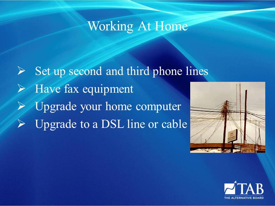 Working At Home  Set up second and third phone lines  Have fax equipment  Upgrade your home computer  Upgrade to a DSL line or cable