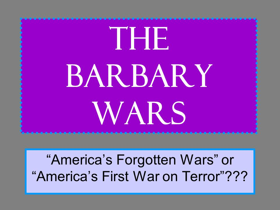 The Barbary Wars America's Forgotten Wars or America's First War on Terror