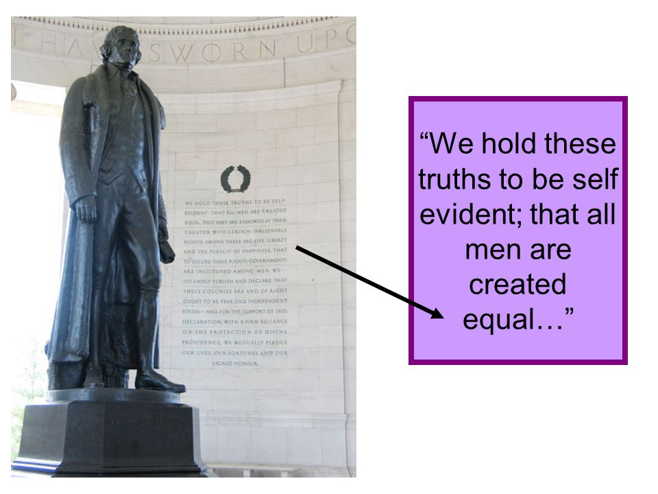 We hold these truths to be self evident; that all men are created equal…