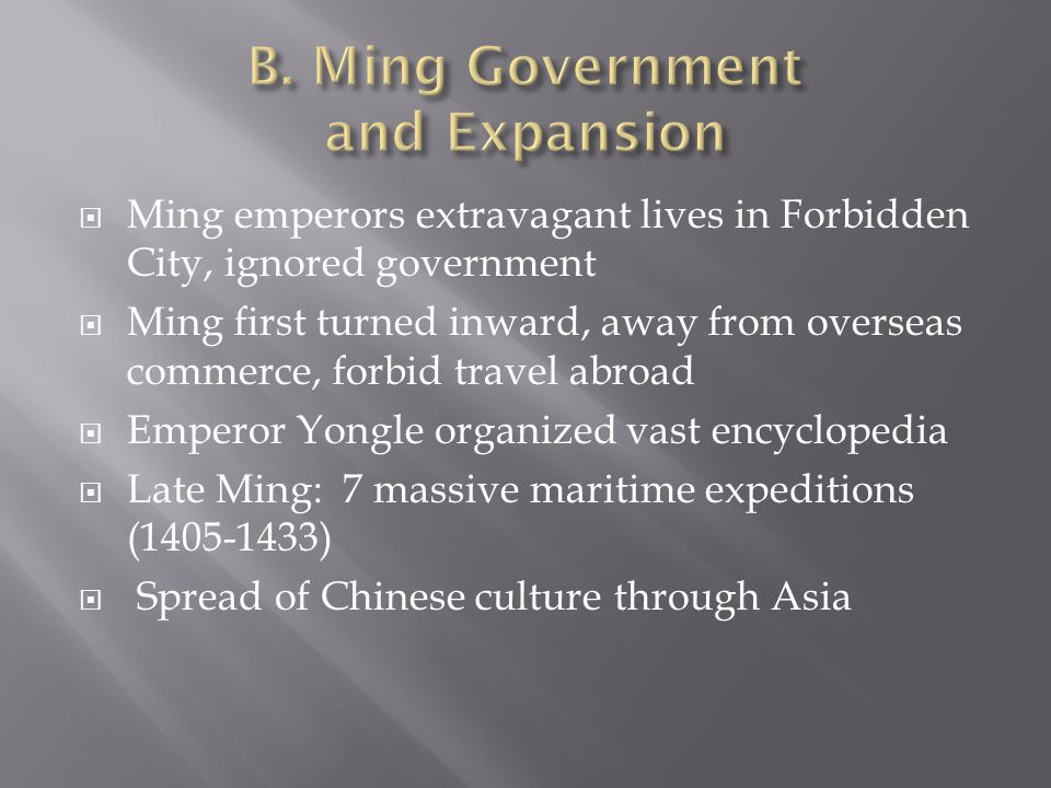  Ming emperors extravagant lives in Forbidden City, ignored government  Ming first turned inward, away from overseas commerce, forbid travel abroad  Emperor Yongle organized vast encyclopedia  Late Ming: 7 massive maritime expeditions (1405-1433)  Spread of Chinese culture through Asia