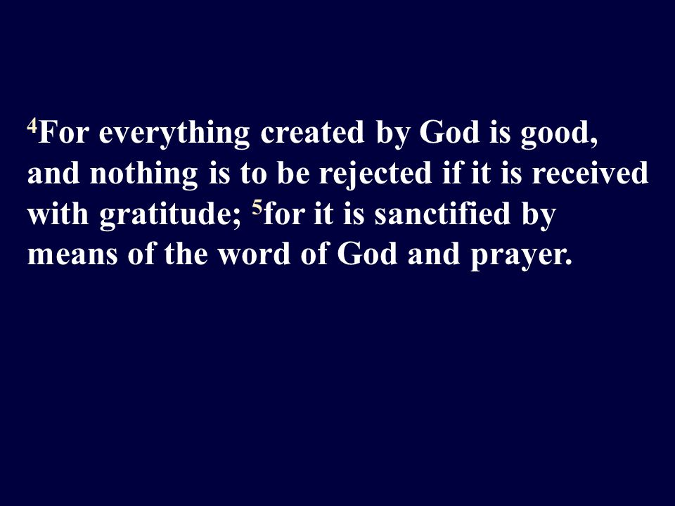 4 For everything created by God is good, and nothing is to be rejected if it is received with gratitude; 5 for it is sanctified by means of the word of God and prayer.