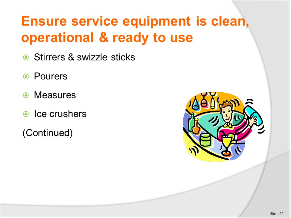 Ensure service equipment is clean, operational & ready to use  Stirrers & swizzle sticks  Pourers  Measures  Ice crushers (Continued) Slide 11