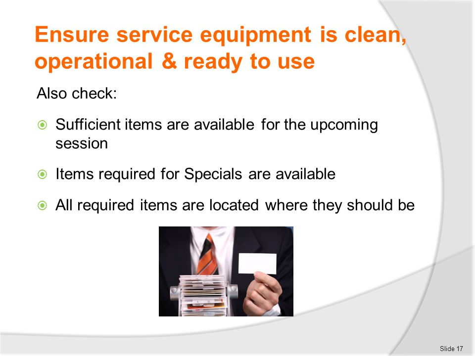 Ensure service equipment is clean, operational & ready to use Also check:  Sufficient items are available for the upcoming session  Items required f